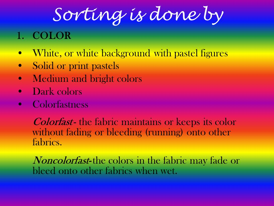 Sorting is done by 1.COLOR White, or white background with pastel figures Solid or print pastels Medium and bright colors Dark colors Colorfastness Colorfast - the fabric maintains or keeps its color without fading or bleeding (running) onto other fabrics.