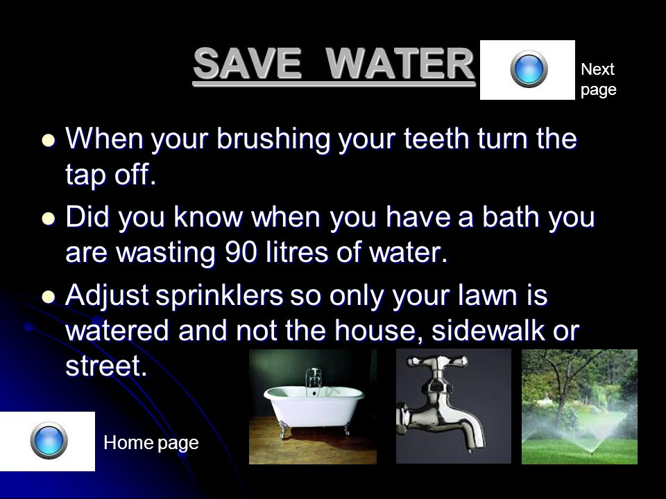 SAVE WATER Home page When your brushing your teeth turn the tap off.