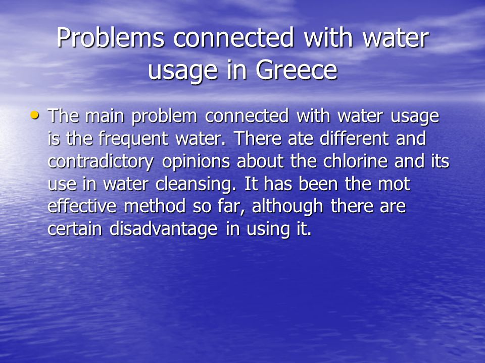 Problems connected with water usage in Greece The main problem connected with water usage is the frequent water. There ate different and contradictory