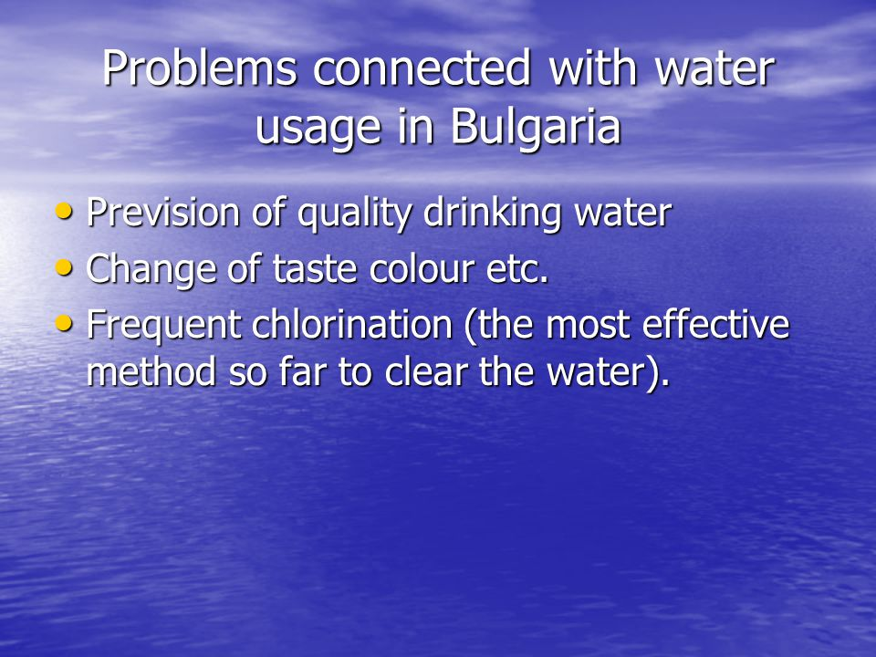 Problems connected with water usage in Bulgaria Prevision of quality drinking water Prevision of quality drinking water Change of taste colour etc. Ch