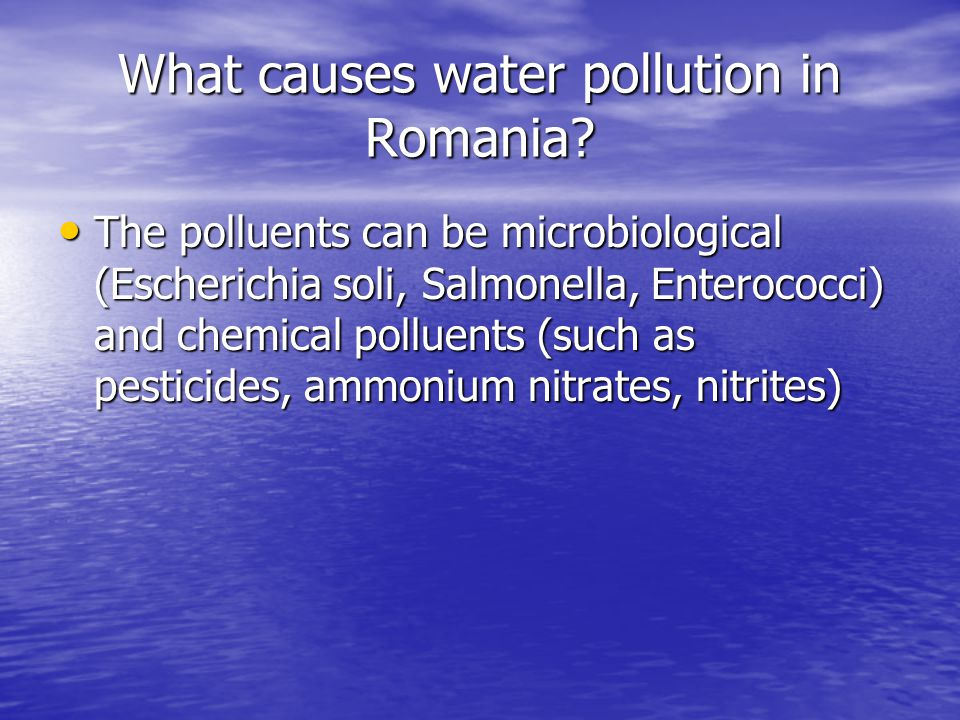 What causes water pollution in Romania? The polluents can be microbiological (Escherichia soli, Salmonella, Enterococci) and chemical polluents (such
