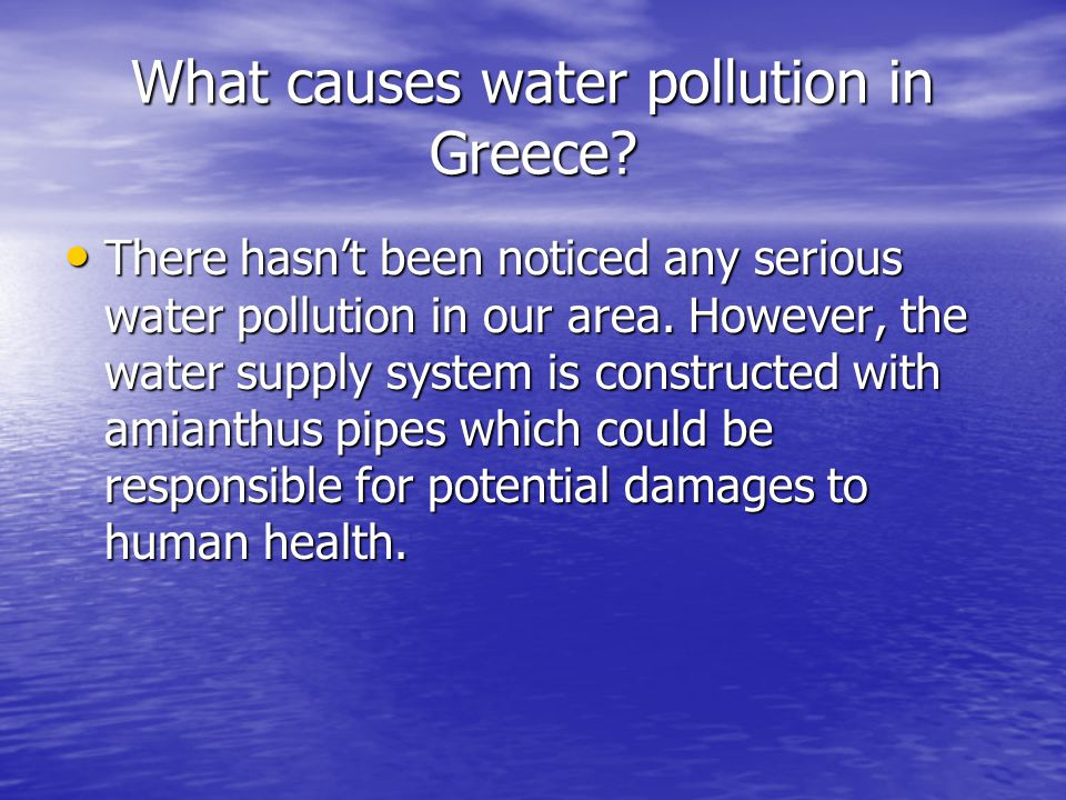 What causes water pollution in Greece? There hasn't been noticed any serious water pollution in our area. However, the water supply system is construc