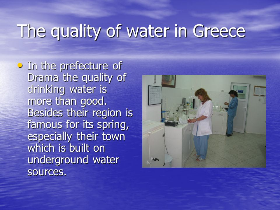 The quality of water in Greece In the prefecture of Drama the quality of drinking water is more than good.