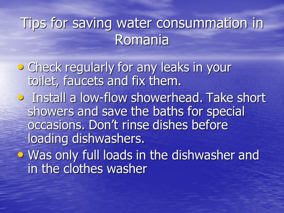 Tips for saving water consummation in Romania Check regularly for any leaks in your toilet, faucets and fix them. Check regularly for any leaks in you