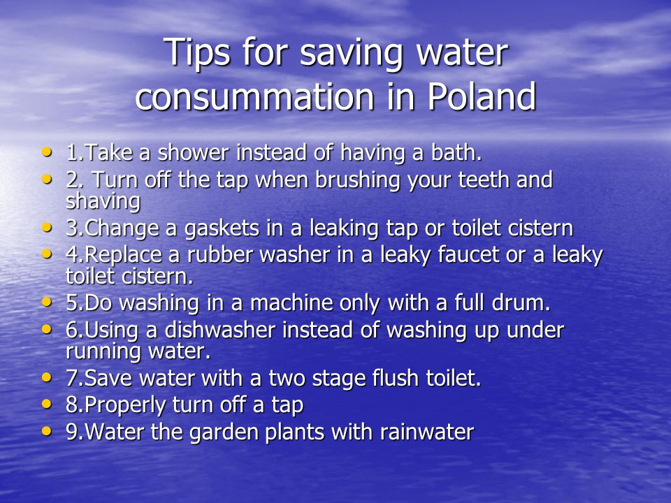 Tips for saving water consummation in Poland 1.Take a shower instead of having a bath. 1.Take a shower instead of having a bath. 2. Turn off the tap w