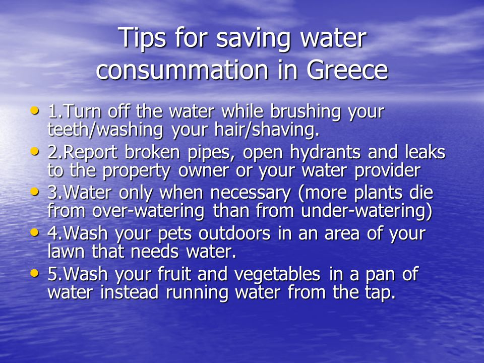 Tips for saving water consummation in Greece 1.Turn off the water while brushing your teeth/washing your hair/shaving.