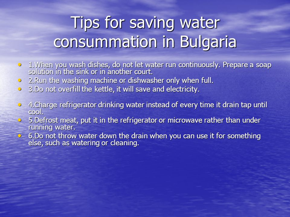 Tips for saving water consummation in Bulgaria 1.When you wash dishes, do not let water run continuously. Prepare a soap solution in the sink or in an