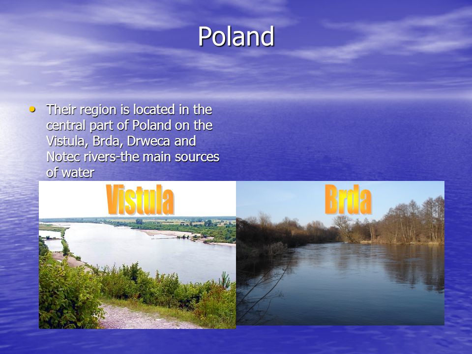 Poland Their region is located in the central part of Poland on the Vistula, Brda, Drweca and Notec rivers-the main sources of water Their region is l