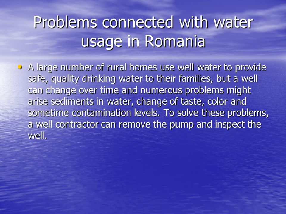 Problems connected with water usage in Romania A large number of rural homes use well water to provide safe, quality drinking water to their families,
