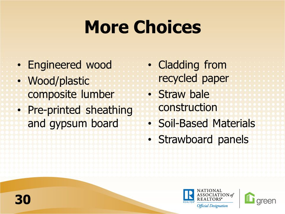 More Choices Engineered wood Wood/plastic composite lumber Pre-printed sheathing and gypsum board Cladding from recycled paper Straw bale construction Soil-Based Materials Strawboard panels 30