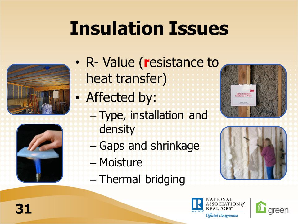 Insulation Issues R- Value (resistance to heat transfer) Affected by: – Type, installation and density – Gaps and shrinkage – Moisture – Thermal bridging 31