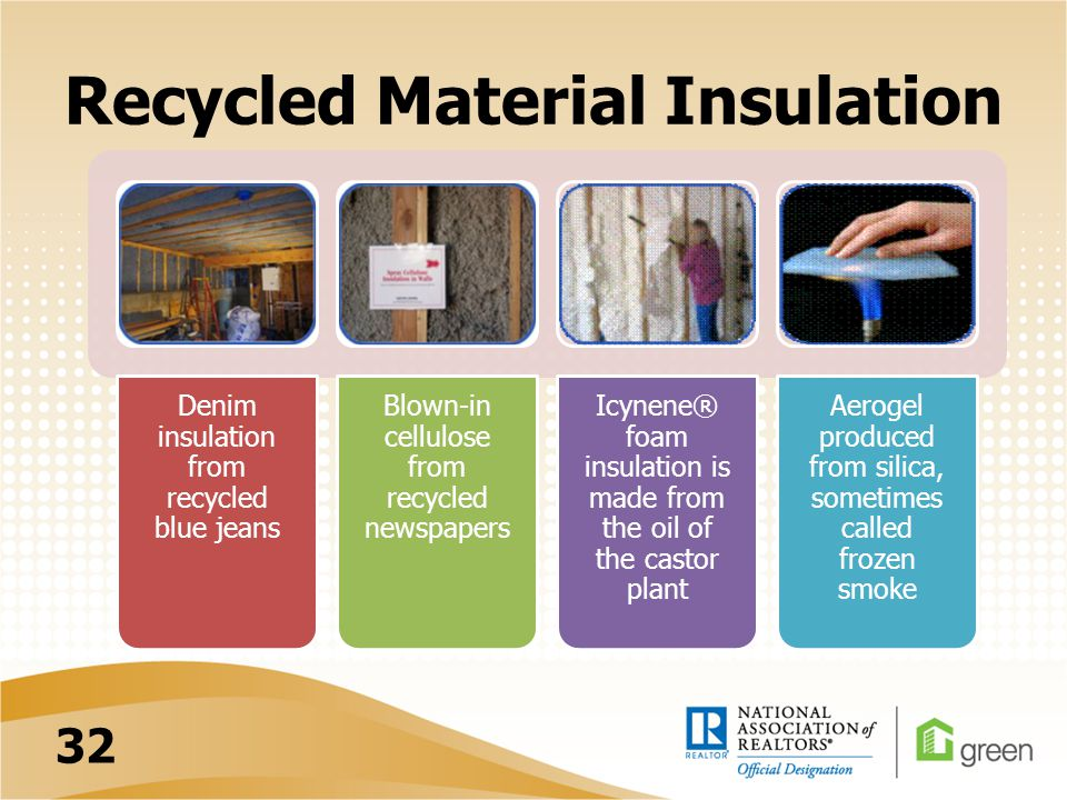 Recycled Material Insulation Denim insulation from recycled blue jeans Blown-in cellulose from recycled newspapers Icynene® foam insulation is made from the oil of the castor plant Aerogel produced from silica, sometimes called frozen smoke 32