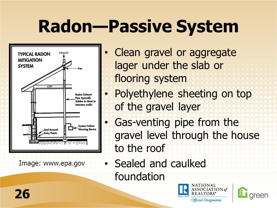 Radon—Passive System Clean gravel or aggregate lager under the slab or flooring system Polyethylene sheeting on top of the gravel layer Gas-venting pipe from the gravel level through the house to the roof Sealed and caulked foundation Image: www.epa.gov 26