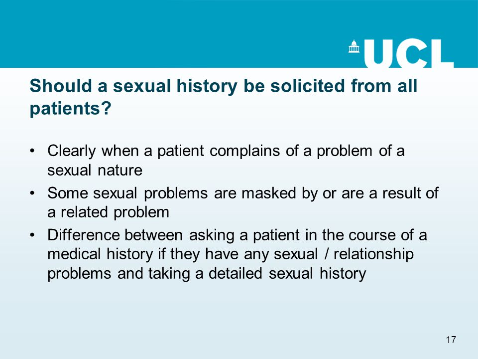 17 Should a sexual history be solicited from all patients? Clearly when a patient complains of a problem of a sexual nature Some sexual problems are m