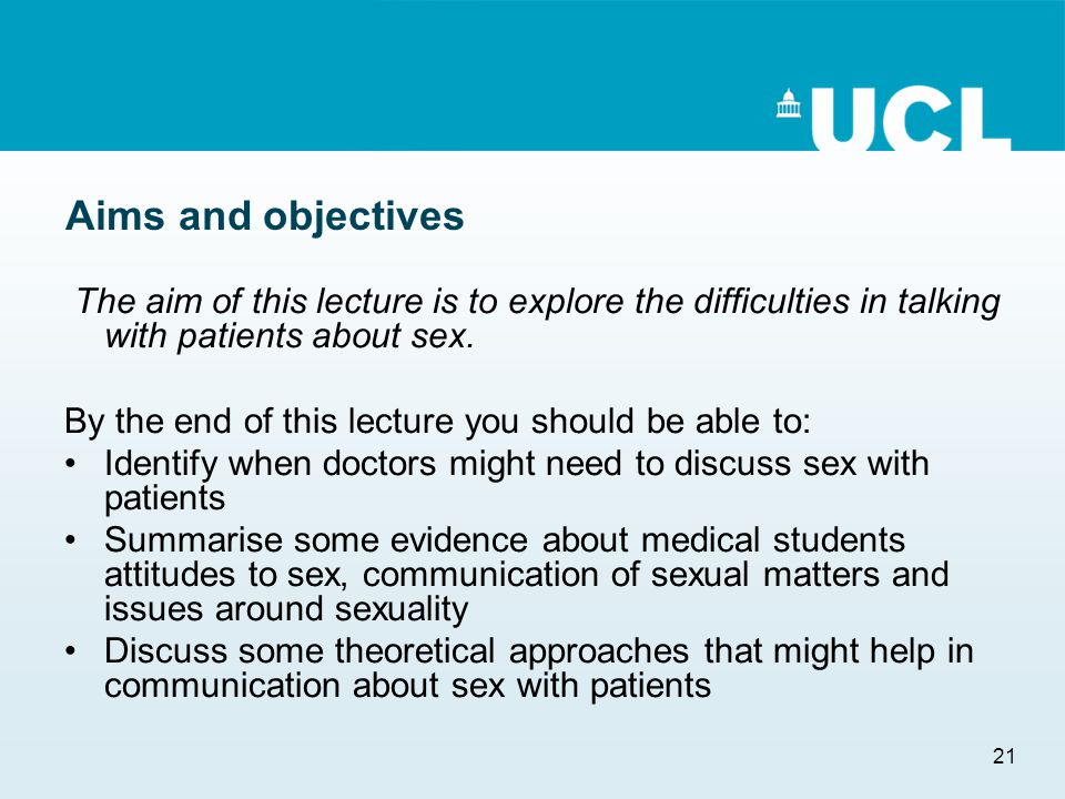 21 Aims and objectives The aim of this lecture is to explore the difficulties in talking with patients about sex. By the end of this lecture you shoul