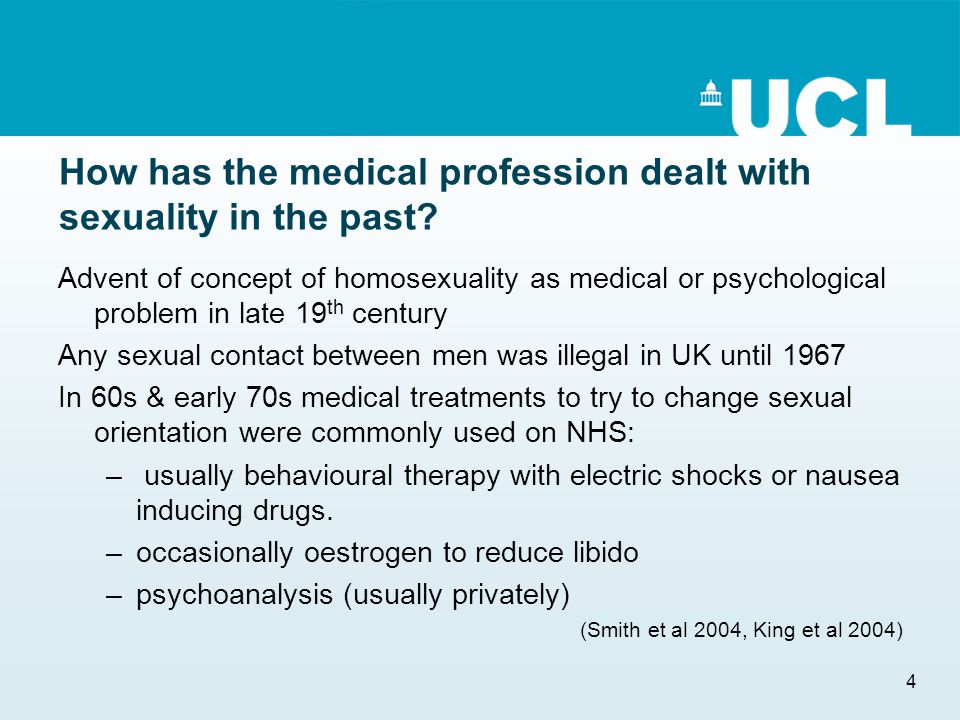 4 How has the medical profession dealt with sexuality in the past? Advent of concept of homosexuality as medical or psychological problem in late 19 t