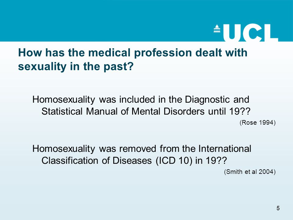 5 How has the medical profession dealt with sexuality in the past? Homosexuality was included in the Diagnostic and Statistical Manual of Mental Disor