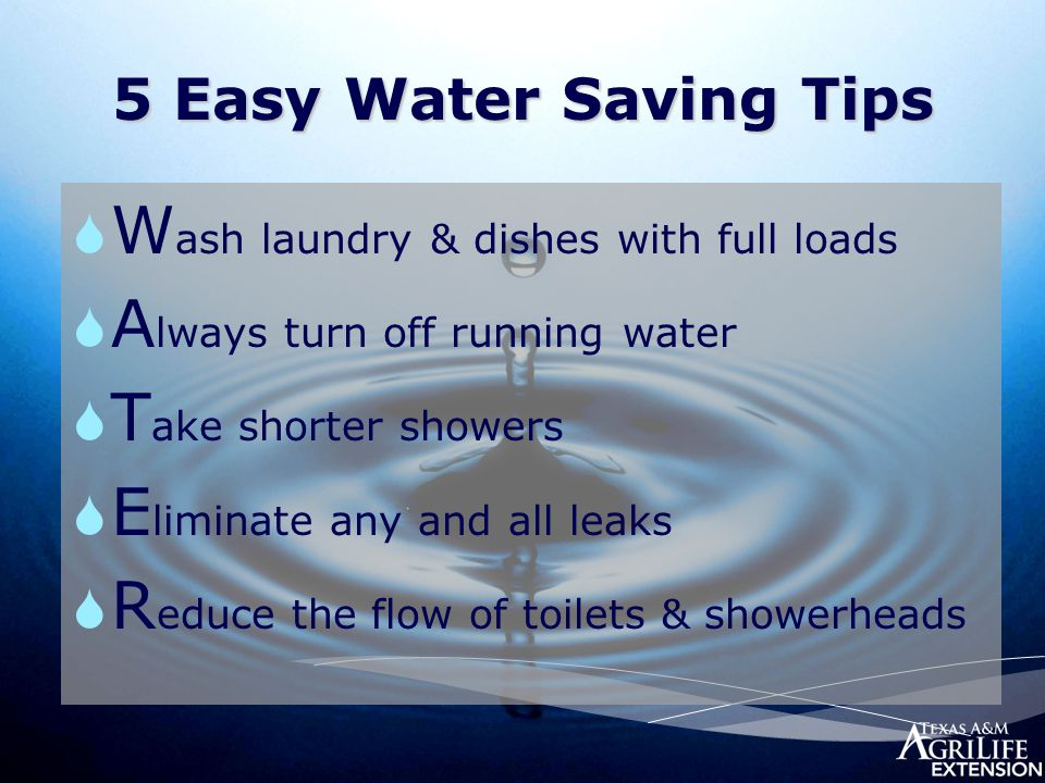 5 Easy Water Saving Tips  W ash laundry & dishes with full loads  A lways turn off running water  T ake shorter showers  E liminate any and all le