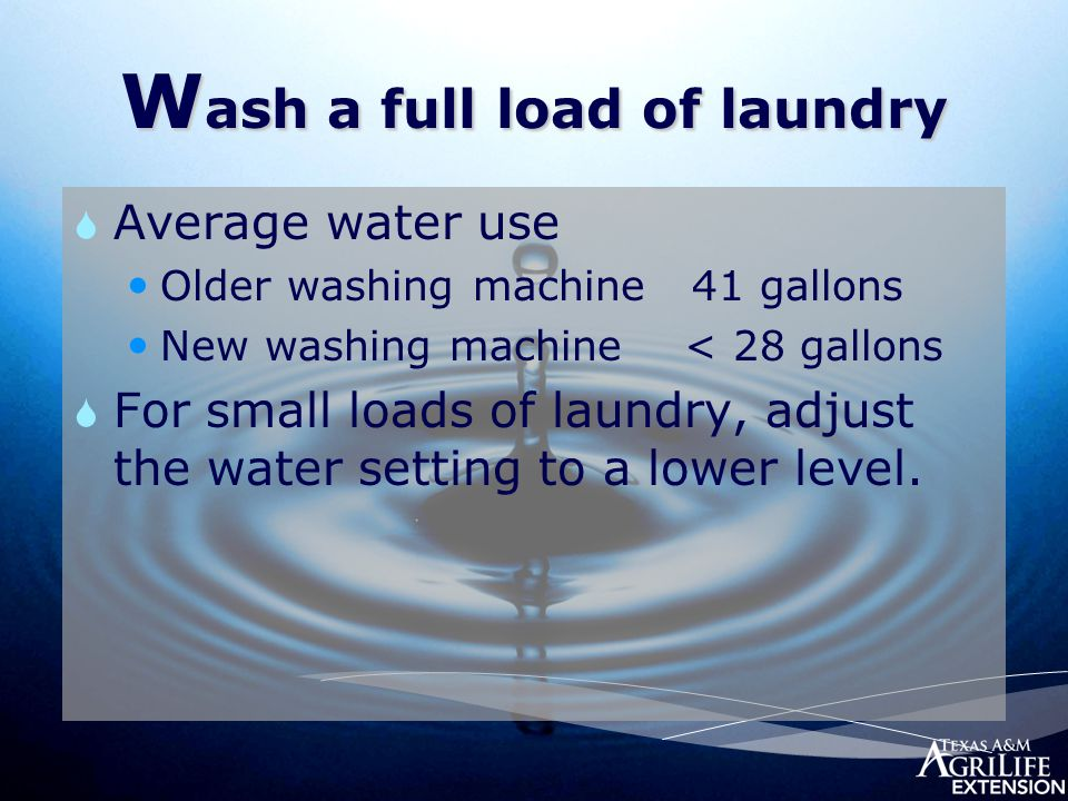 W ash a full load of laundry  Average water use Older washing machine 41 gallons New washing machine < 28 gallons  For small loads of laundry, adjust the water setting to a lower level.