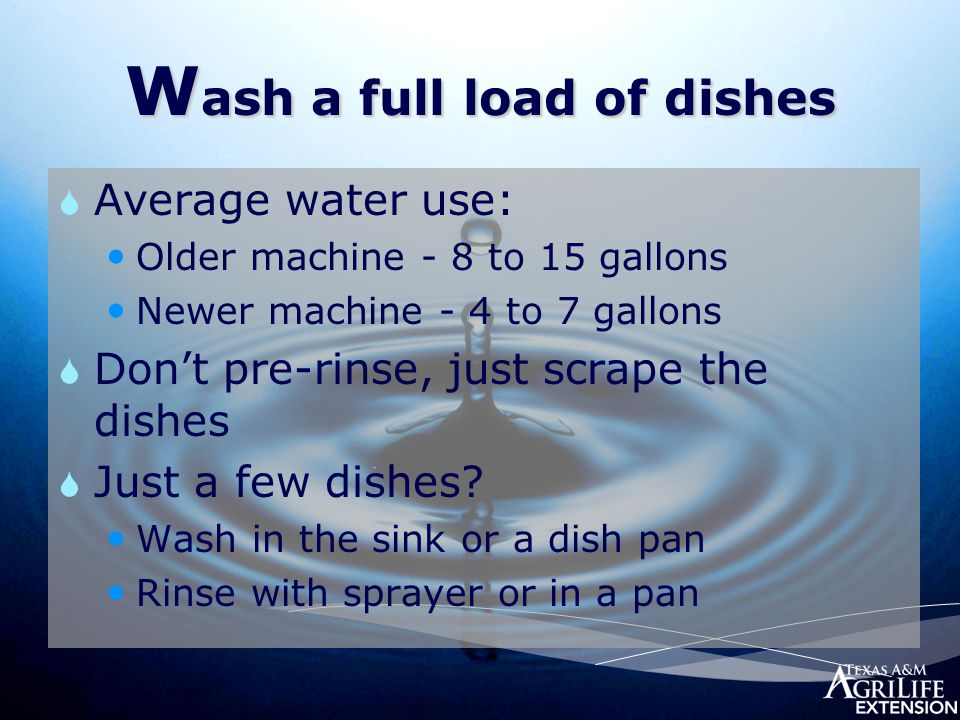 W ash a full load of dishes  Average water use: Older machine - 8 to 15 gallons Newer machine - 4 to 7 gallons  Don't pre-rinse, just scrape the dis