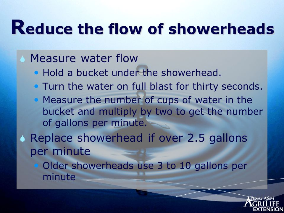 R educe the flow of showerheads  Measure water flow Hold a bucket under the showerhead. Turn the water on full blast for thirty seconds. Measure the
