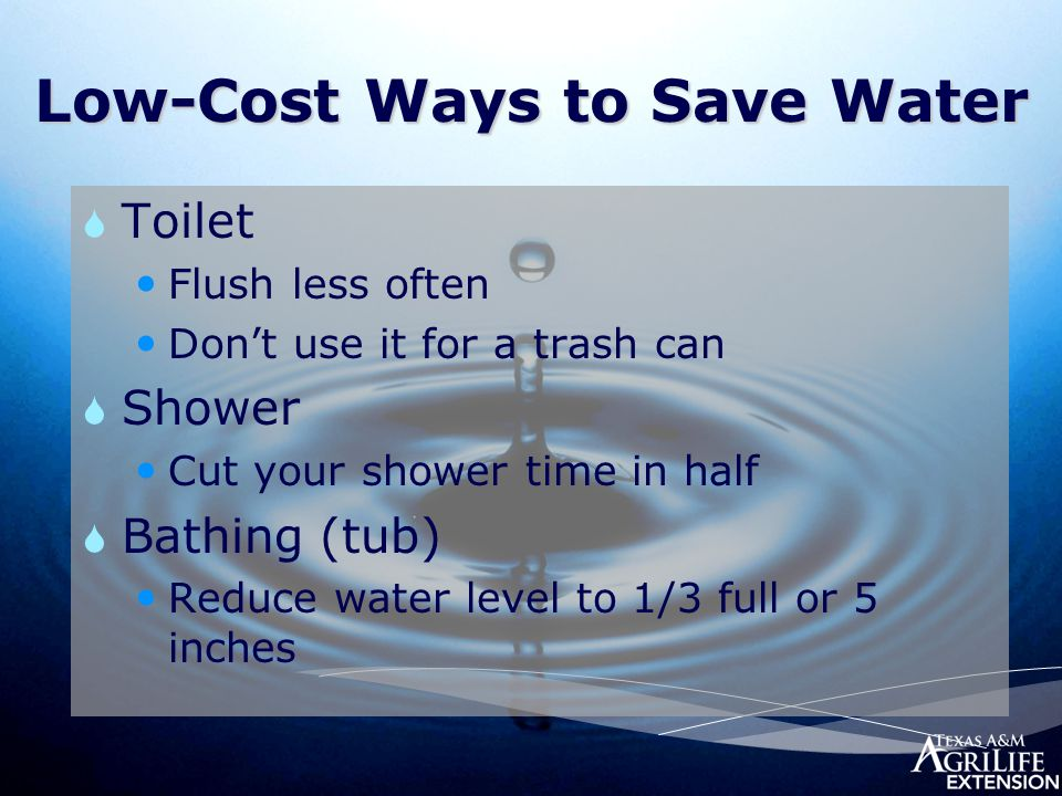 Low-Cost Ways to Save Water  Toilet Flush less often Don't use it for a trash can  Shower Cut your shower time in half  Bathing (tub) Reduce water level to 1/3 full or 5 inches