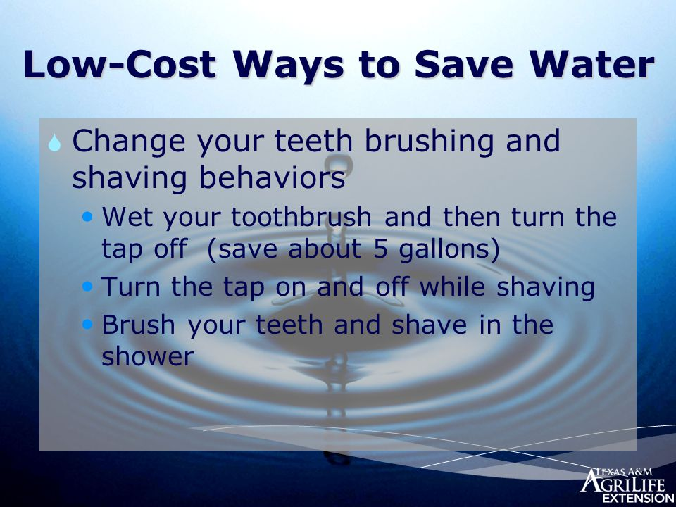 Low-Cost Ways to Save Water  Change your teeth brushing and shaving behaviors Wet your toothbrush and then turn the tap off (save about 5 gallons) Tu
