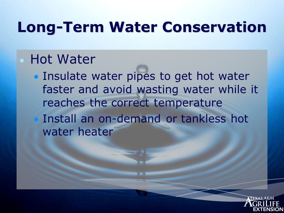 Long-Term Water Conservation  Hot Water Insulate water pipes to get hot water faster and avoid wasting water while it reaches the correct temperature Install an on-demand or tankless hot water heater