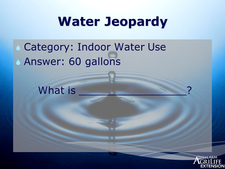 Water Jeopardy  Category: Indoor Water Use  Answer: 60 gallons What is _________________