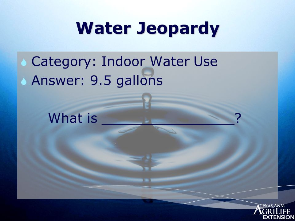 Water Jeopardy  Category: Indoor Water Use  Answer: 9.5 gallons What is ________________