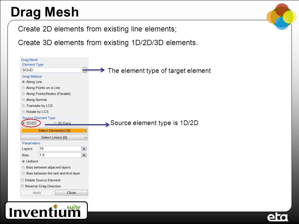 Drag Mesh Source element type is 1D/2D Create 2D elements from existing line elements; Create 3D elements from existing 1D/2D/3D elements.