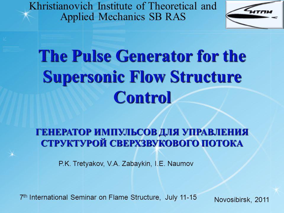The Pulse Generator for the Supersonic Flow Structure Control ГЕНЕРАТОР ИМПУЛЬСОВ ДЛЯ УПРАВЛЕНИЯ СТРУКТУРОЙ СВЕРХЗВУКОВОГО ПОТОКА Khristianovich Institute of Theoretical and Applied Mechanics SB RAS P.K.