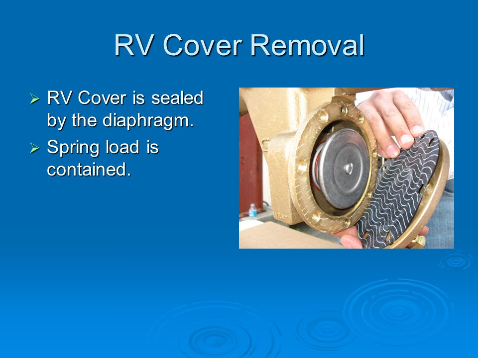RV Cover Removal  RV Cover is sealed by the diaphragm.  Spring load is contained.