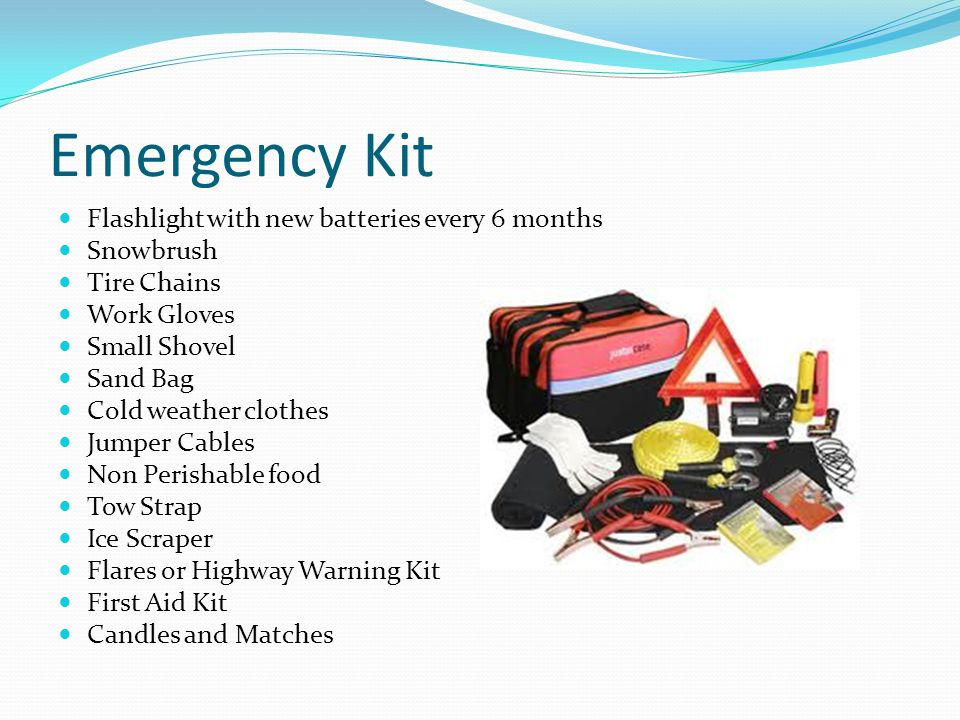 Emergency Kit Flashlight with new batteries every 6 months Snowbrush Tire Chains Work Gloves Small Shovel Sand Bag Cold weather clothes Jumper Cables Non Perishable food Tow Strap Ice Scraper Flares or Highway Warning Kit First Aid Kit Candles and Matches