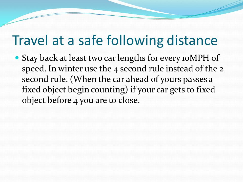 Travel at a safe following distance Stay back at least two car lengths for every 10MPH of speed.