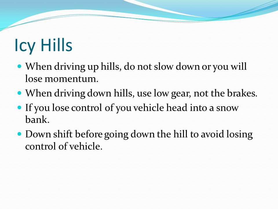 Icy Hills When driving up hills, do not slow down or you will lose momentum.