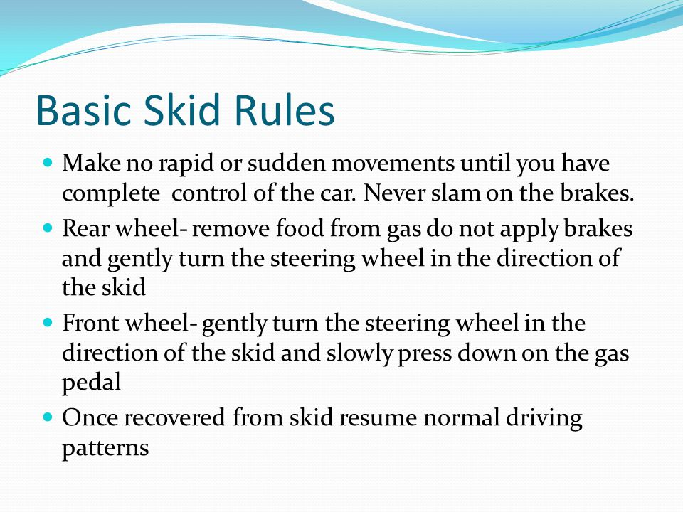 Basic Skid Rules Make no rapid or sudden movements until you have complete control of the car.
