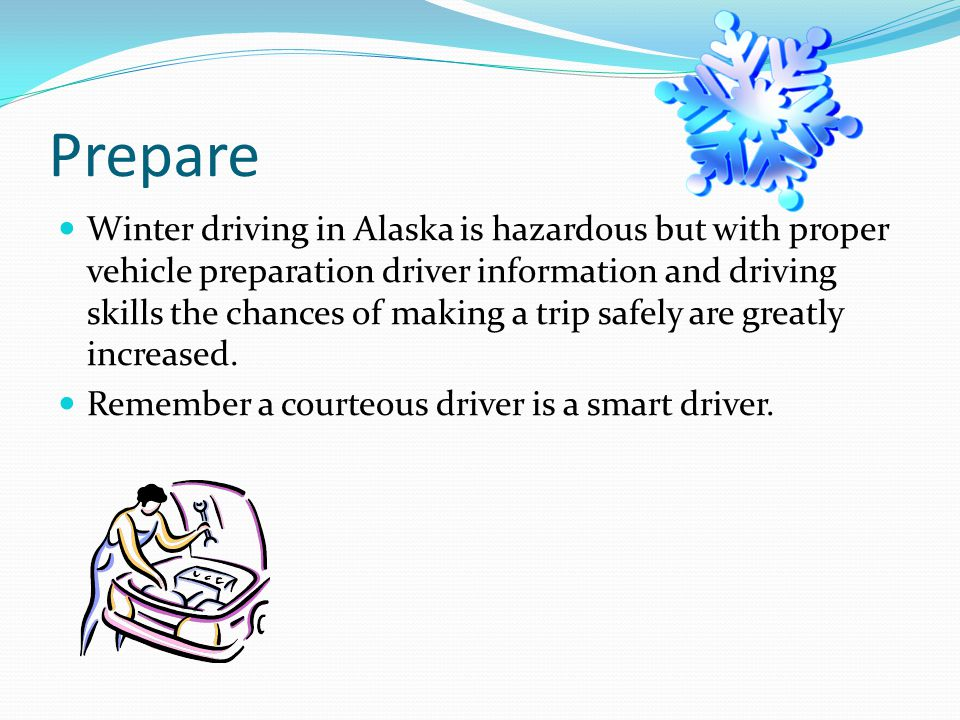 Prepare Winter driving in Alaska is hazardous but with proper vehicle preparation driver information and driving skills the chances of making a trip safely are greatly increased.