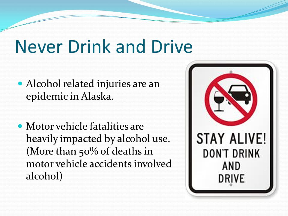 Never Drink and Drive Alcohol related injuries are an epidemic in Alaska.