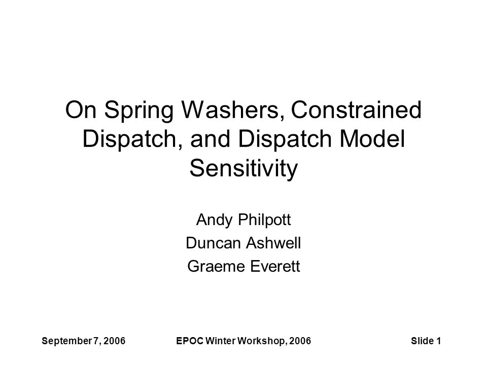 September 7, 2006EPOC Winter Workshop, 2006Slide 1 On Spring Washers, Constrained Dispatch, and Dispatch Model Sensitivity Andy Philpott Duncan Ashwell Graeme Everett