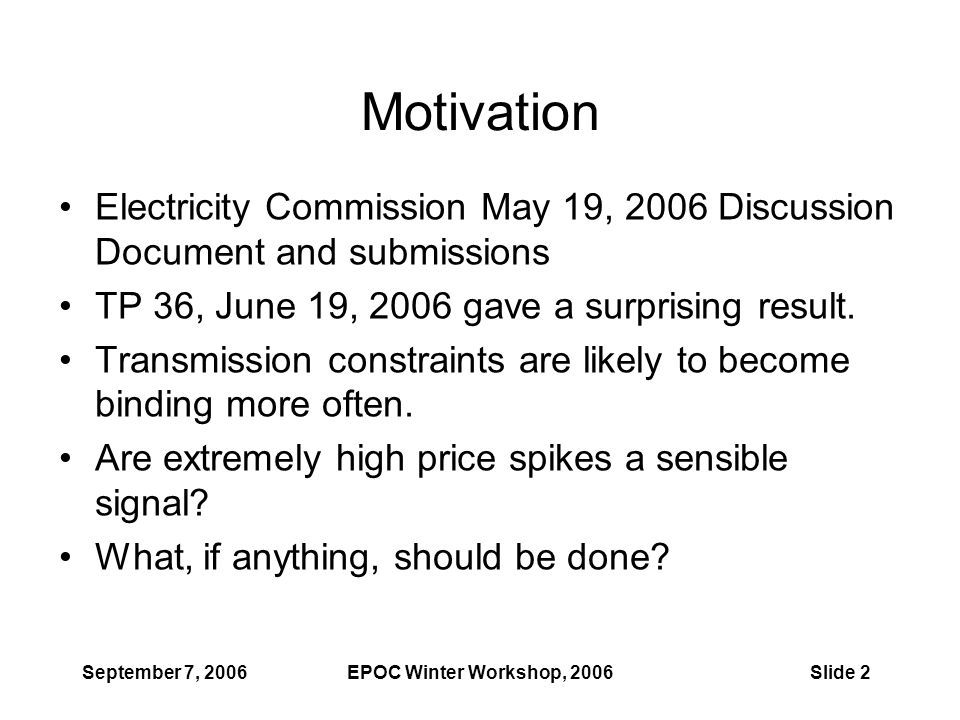 September 7, 2006EPOC Winter Workshop, 2006Slide 2 Motivation Electricity Commission May 19, 2006 Discussion Document and submissions TP 36, June 19, 2006 gave a surprising result.