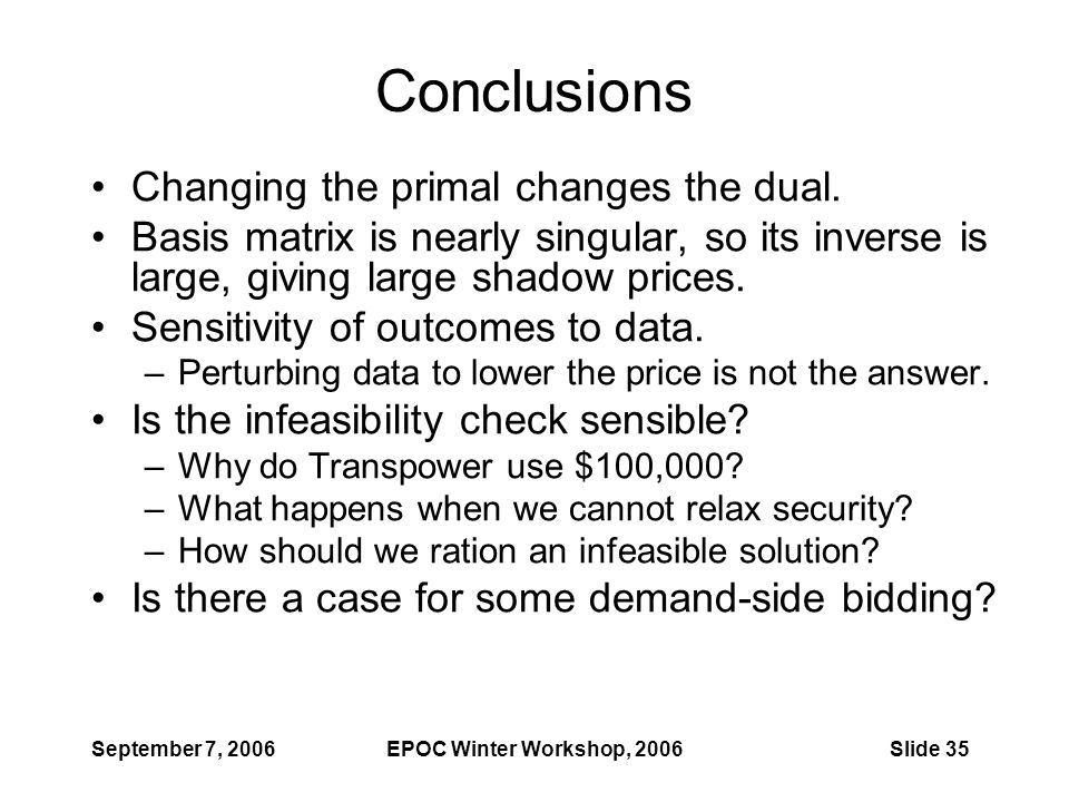 September 7, 2006EPOC Winter Workshop, 2006Slide 35 Conclusions Changing the primal changes the dual. Basis matrix is nearly singular, so its inverse