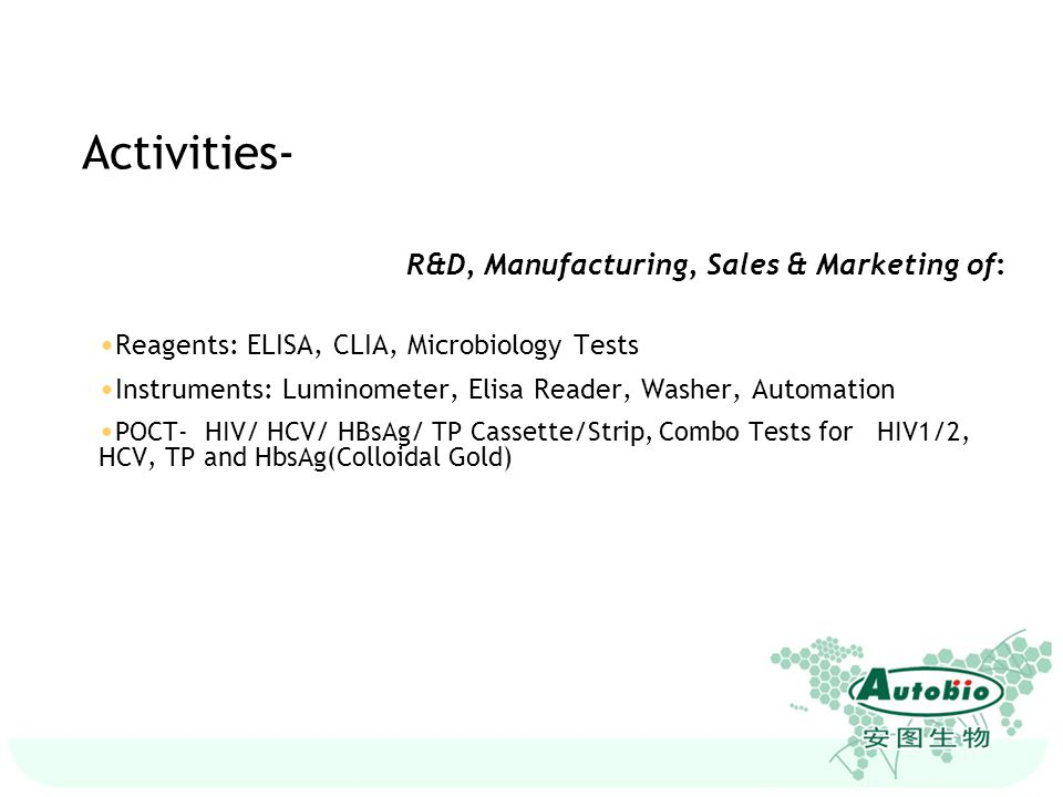 Activities- R&D, Manufacturing, Sales & Marketing of: Reagents: ELISA, CLIA, Microbiology Tests Instruments: Luminometer, Elisa Reader, Washer, Automa