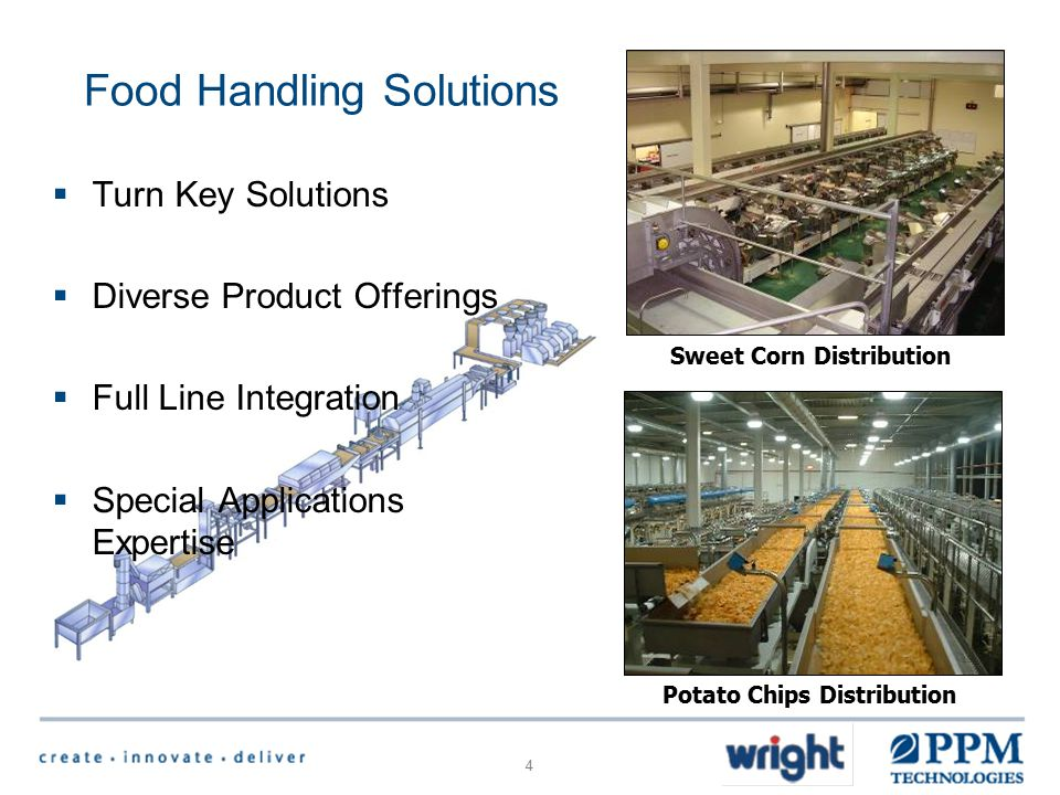 4 Food Handling Solutions  Turn Key Solutions  Diverse Product Offerings  Full Line Integration  Special Applications Expertise Sweet Corn Distribution Potato Chips Distribution