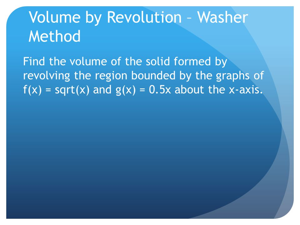 Volume by Revolution – Washer Method Find the volume of the solid formed by revolving the region bounded by the graphs of f(x) = sqrt(x) and g(x) = 0.5x about the x-axis.