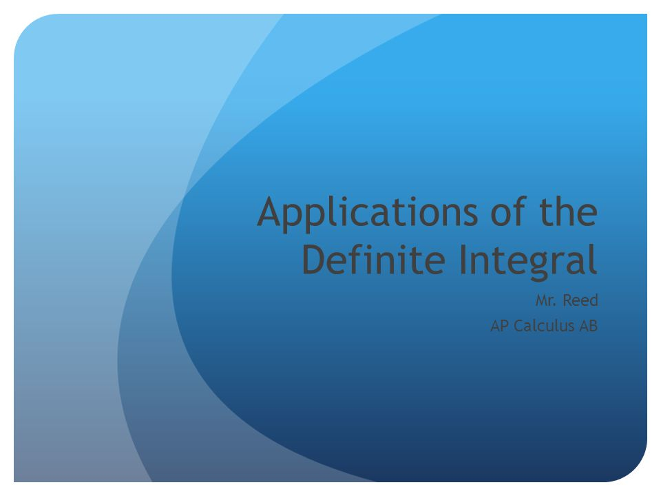 Applications of the Definite Integral Mr. Reed AP Calculus AB