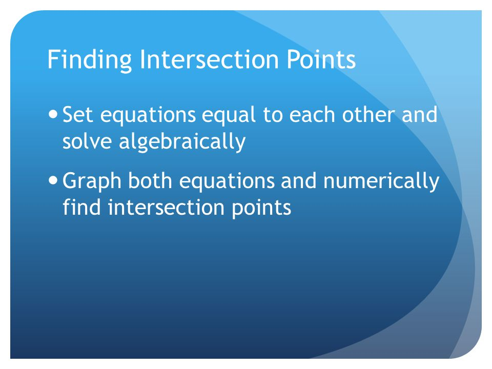 Finding Intersection Points Set equations equal to each other and solve algebraically Graph both equations and numerically find intersection points