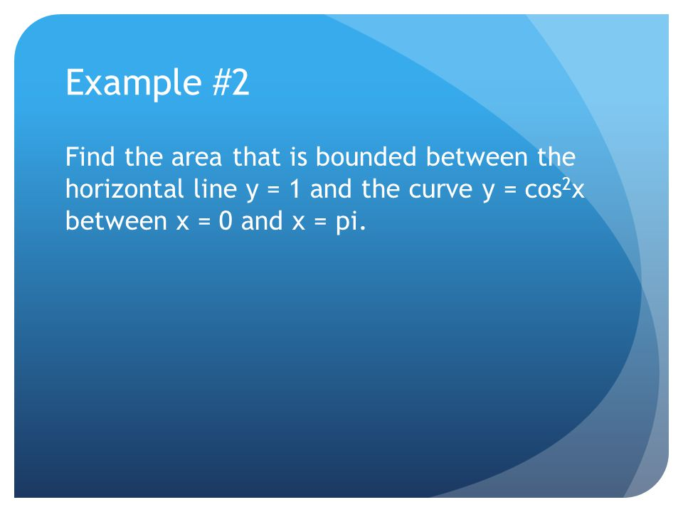 Volume by Revolution – About another axis The region bounded by y = 2 – x^2 and y = 1 is rotated about the line y = 1.