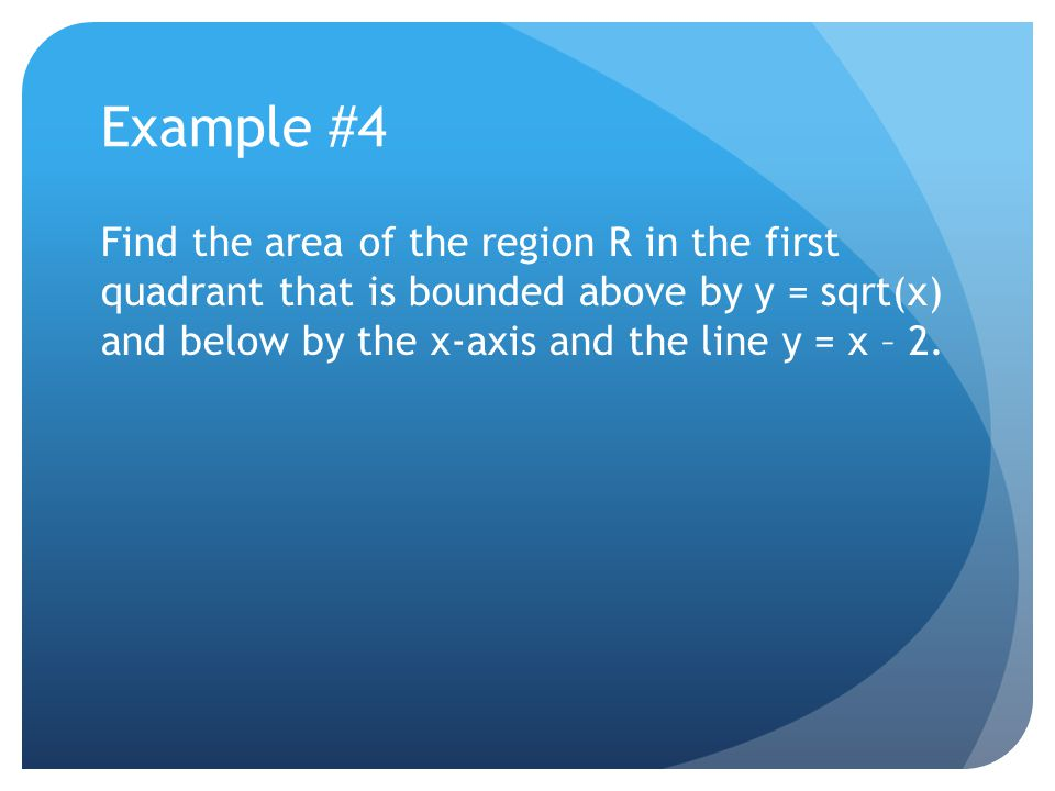 Example #4 Find the area of the region R in the first quadrant that is bounded above by y = sqrt(x) and below by the x-axis and the line y = x – 2.