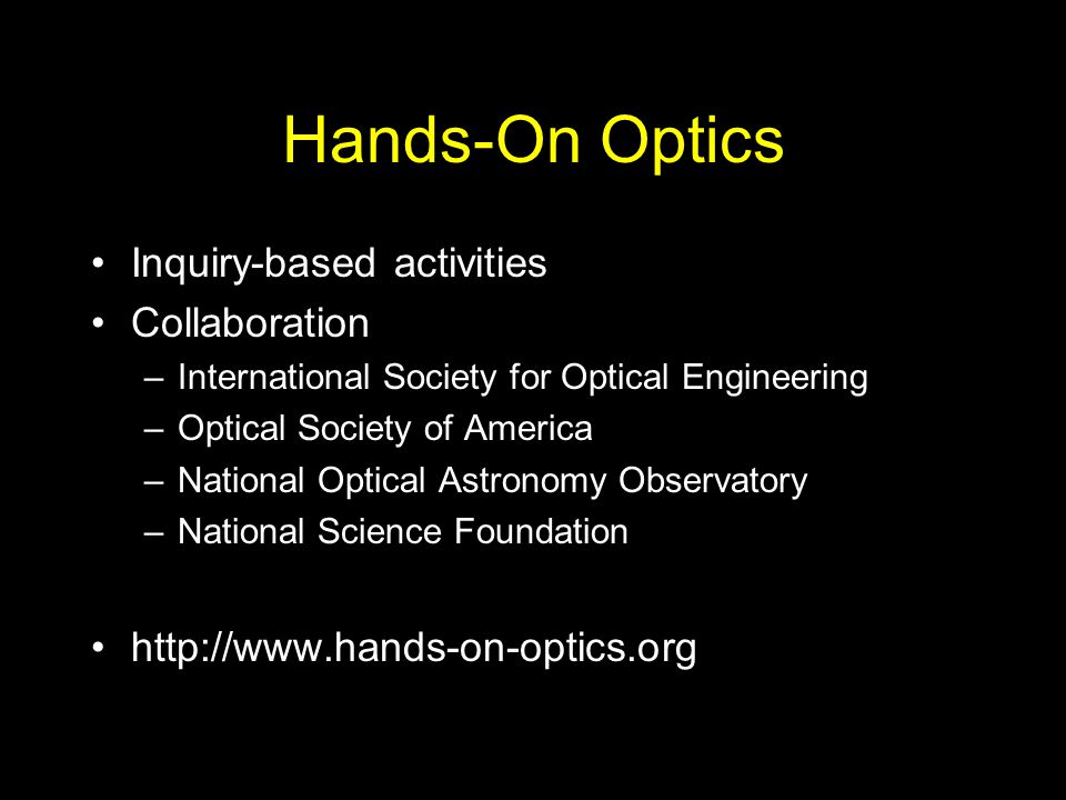 Hands-On Optics Inquiry-based activities Collaboration –International Society for Optical Engineering –Optical Society of America –National Optical As